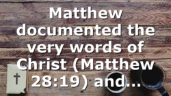 Matthew documented the very words of Christ (Matthew 28:19) and…