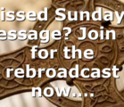 Missed Sunday's Message? Join us for the rebroadcast now….