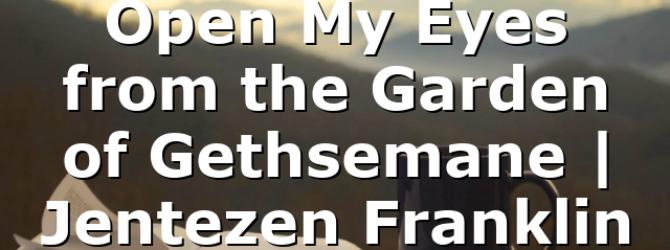 Open My Eyes from the Garden of Gethsemane | Jentezen Franklin