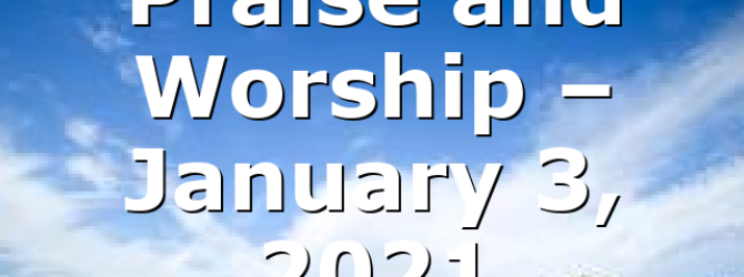 Praise and Worship – January 3, 2021