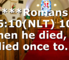 ***Romans 6:10(NLT) 10 When he died, he died once to…