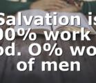 Salvation is 100% work of God. O% work of men