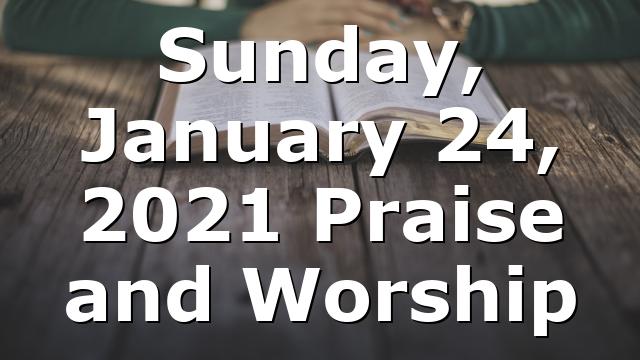 Sunday, January 24, 2021 Praise and Worship