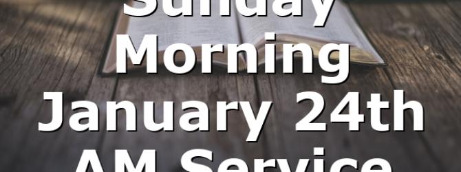 Sunday Morning January 24th AM Service