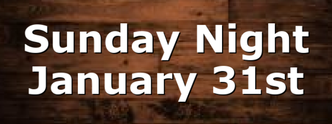 Sunday Night January 31st