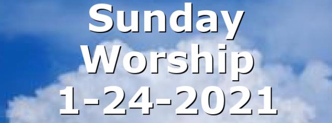 Sunday Worship 1-24-2021