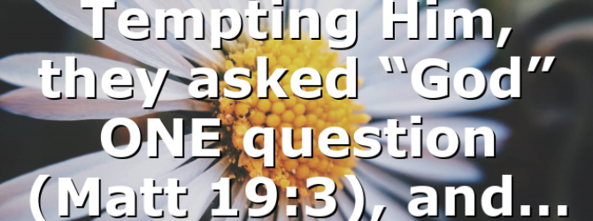 """Tempting Him, they asked """"God"""" ONE question (Matt 19:3), and…"""