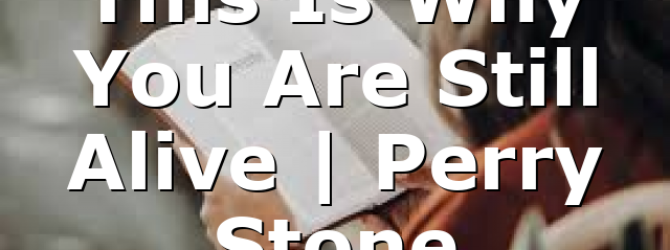 This Is Why You Are Still Alive | Perry Stone