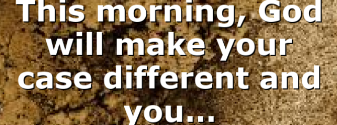 This morning, God will make your case different and you…