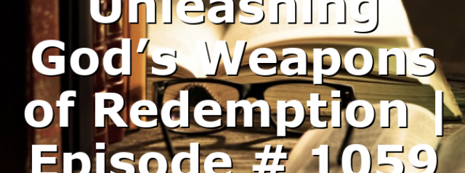 Unleashing God's Weapons of Redemption | Episode # 1059