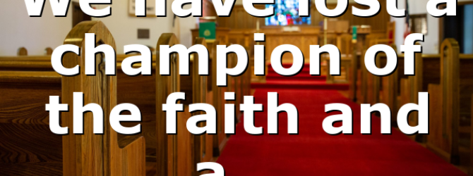 We have lost a champion of the faith and a…