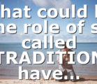 What could be the role of so called TRADITION have…