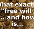 """What exactly is """"free will """"? … and how is…"""