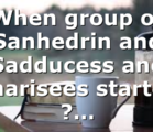 When group of Sanhedrin and Sadducess and Pharisees started ?…
