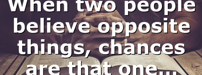 When two people believe opposite things, chances are that one…
