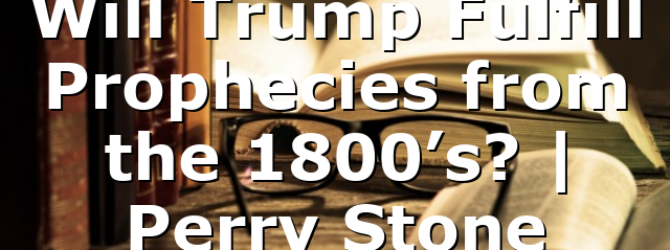 Will Trump Fulfill Prophecies from the 1800's? | Perry Stone