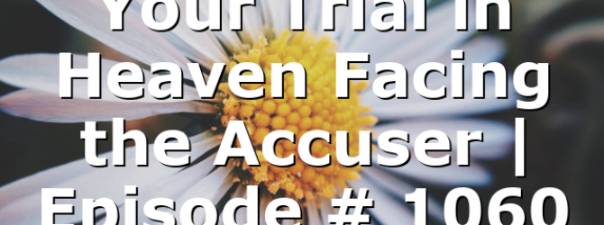 Your Trial in Heaven Facing the Accuser | Episode # 1060