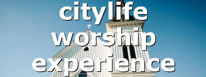 citylife worship experience