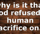 why is it that God refused a human sacrifice on…