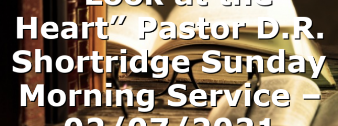 """""""Look at the Heart""""  Pastor D.R. Shortridge  Sunday Morning Service – 02/07/2021"""