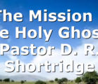 """""""The Mission of the Holy Ghost"""" Pastor D. R. Shortridge"""