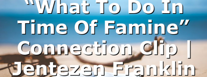 """""""What To Do In Time Of Famine"""" Connection Clip   Jentezen Franklin"""