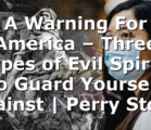 A Warning For America – Three Types of Evil Spirits to Guard Yourself Against | Perry Stone