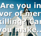 Are you in favor of mercy killing? Can you make…