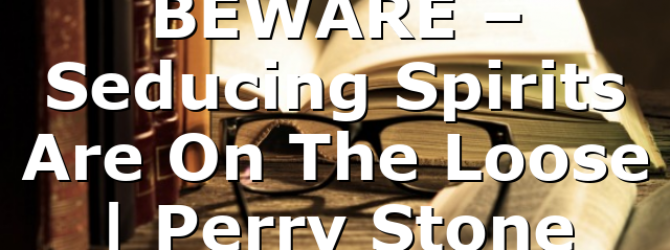 BEWARE – Seducing Spirits Are On The Loose | Perry Stone