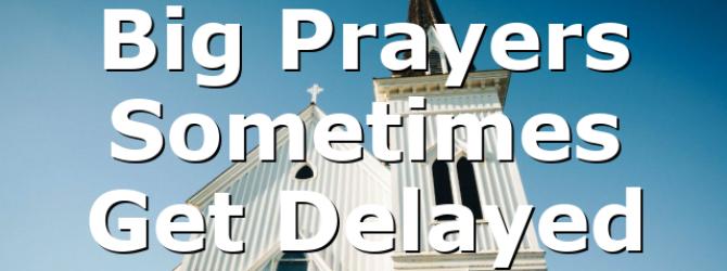Big Prayers Sometimes Get Delayed