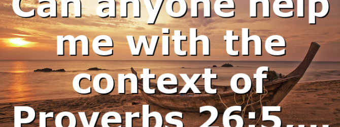 Can anyone help me with the context of Proverbs 26:5,…