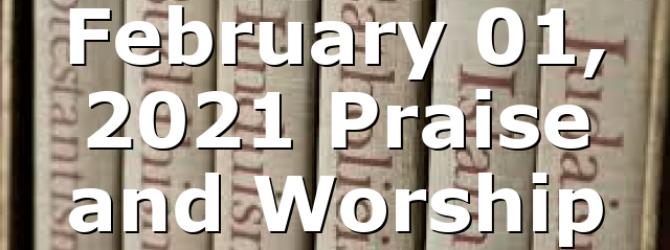 February 01, 2021 Praise and Worship