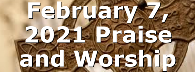 February 7, 2021 Praise and Worship
