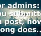 For admins: If you submitted a post, how long does…
