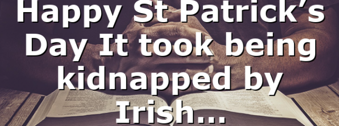 Happy St Patrick's Day It took being kidnapped by Irish…