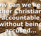 How can we keep other Christians accountable without being accused…