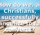 How do we, as Christians, successfully evangelize to false converts?