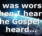I was worse then I heard the Gospel I heard…