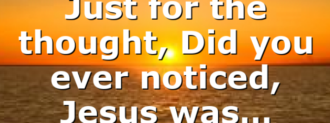 Just for the thought, Did you ever noticed, Jesus was…