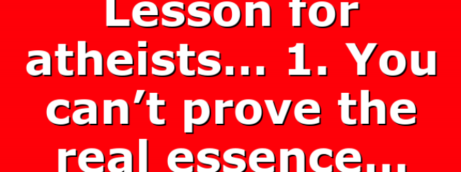 Lesson for atheists… 1. You can't prove the real essence…