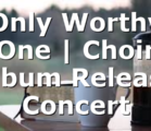 Only Worthy One | Choir Album Release Concert