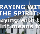 PRAYING WITH THE SPIRIT:- Praying with the spirit means to…