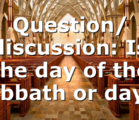 Question/ discussion: Is the day of the sabbath or day…
