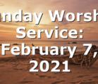 Sunday Worship Service: February 7, 2021