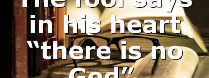 """The fool says in his heart """"there is no God""""."""