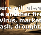 There will always be another fire, virus, market crash, drought….