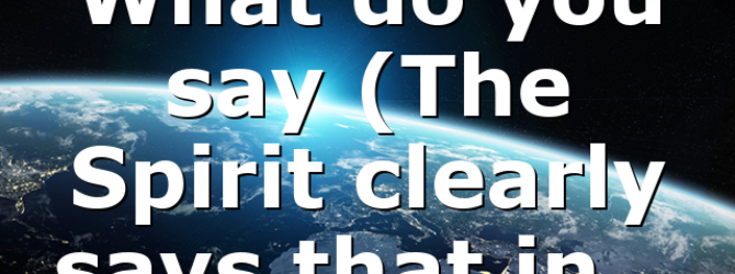 What do you say (The Spirit clearly says that in…