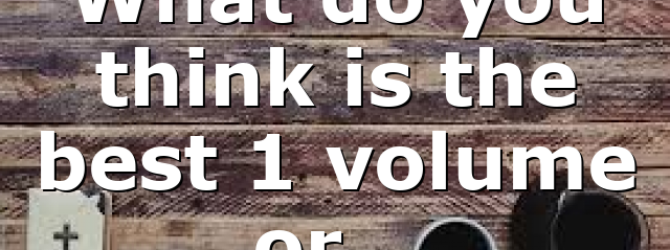 What do you think is the best 1 volume or…
