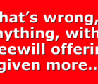 What's wrong, if anything, with a freewill offering given more…