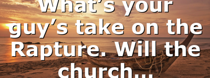 What's your guy's take on the Rapture. Will the church…